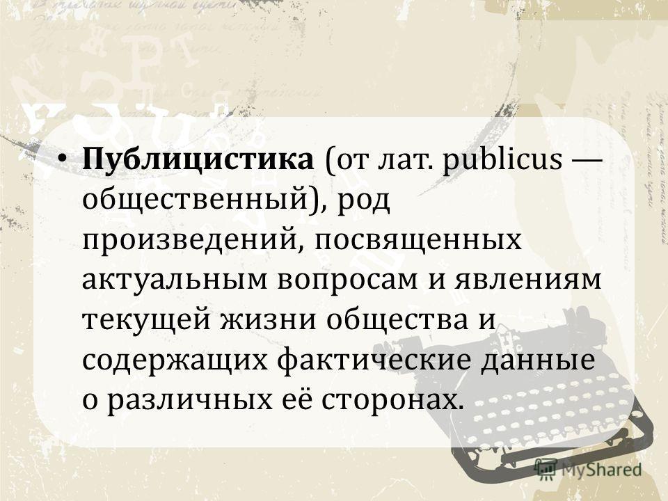 Публицистика (от лат. publicus общественный), род произведений, посвященных актуальным вопросам и явлениям текущей жизни общества и содержащих фактические данные о различных её сторонах.