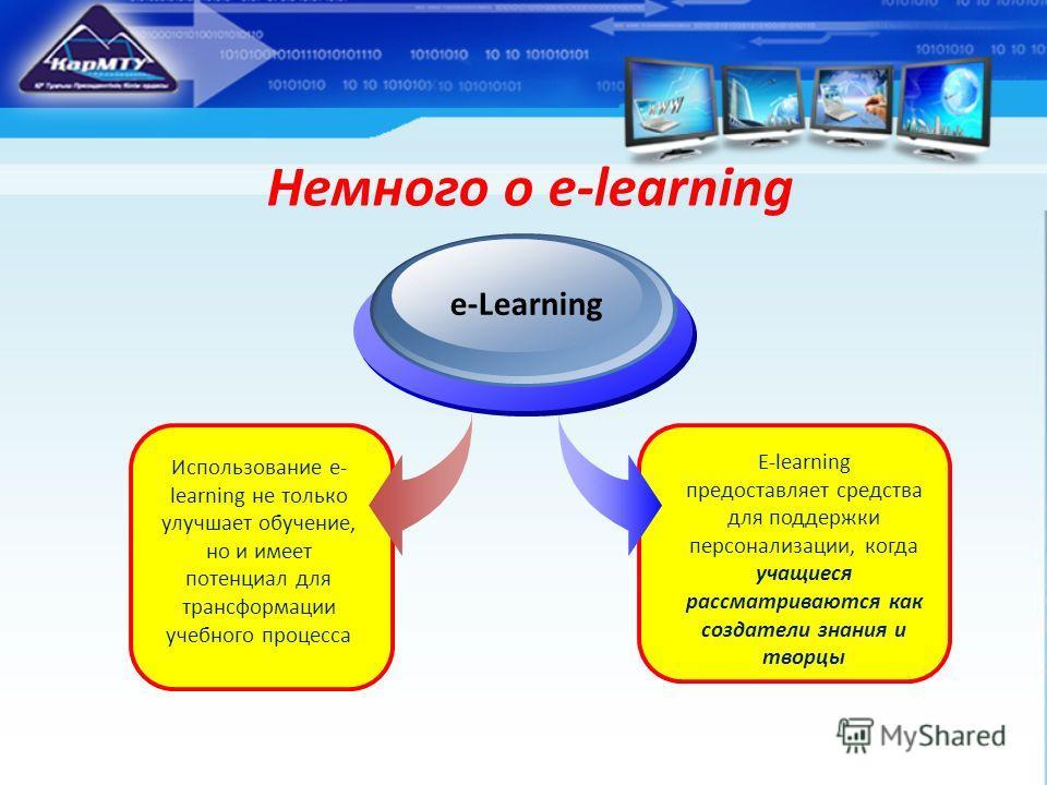 Немного о e-learning Использование e- learning не только улучшает обучение, но и имеет потенциал для трансформации учебного процесса е-Learning E-learning предоставляет средства для поддержки персонализации, когда учащиеся рассматриваются как создате