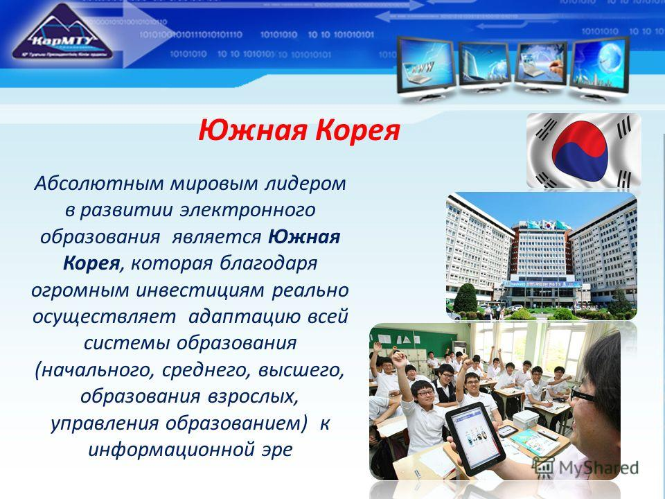 Южная Корея Абсолютным мировым лидером в развитии электронного образования является Южная Корея, которая благодаря огромным инвестициям реально осуществляет адаптацию всей системы образования (начального, среднего, высшего, образования взрослых, упра