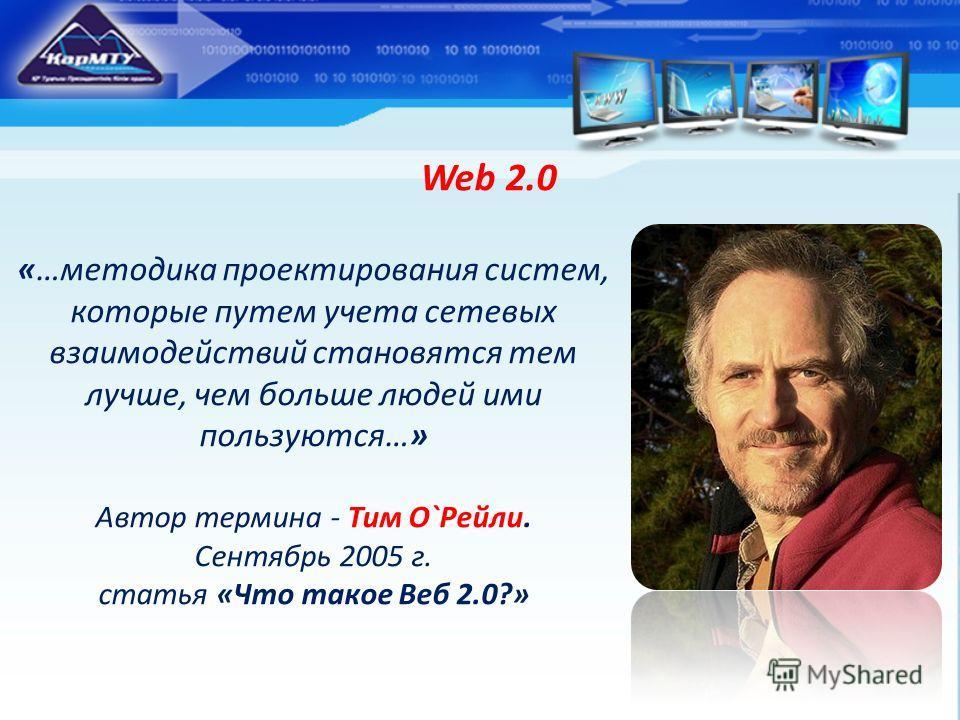 Web 2.0 «…методика проектирования систем, которые путем учета сетевых взаимодействий становятся тем лучше, чем больше людей ими пользуются…» Автор термина - Тим О`Рейли. Сентябрь 2005 г. статья «Что такое Веб 2.0?»
