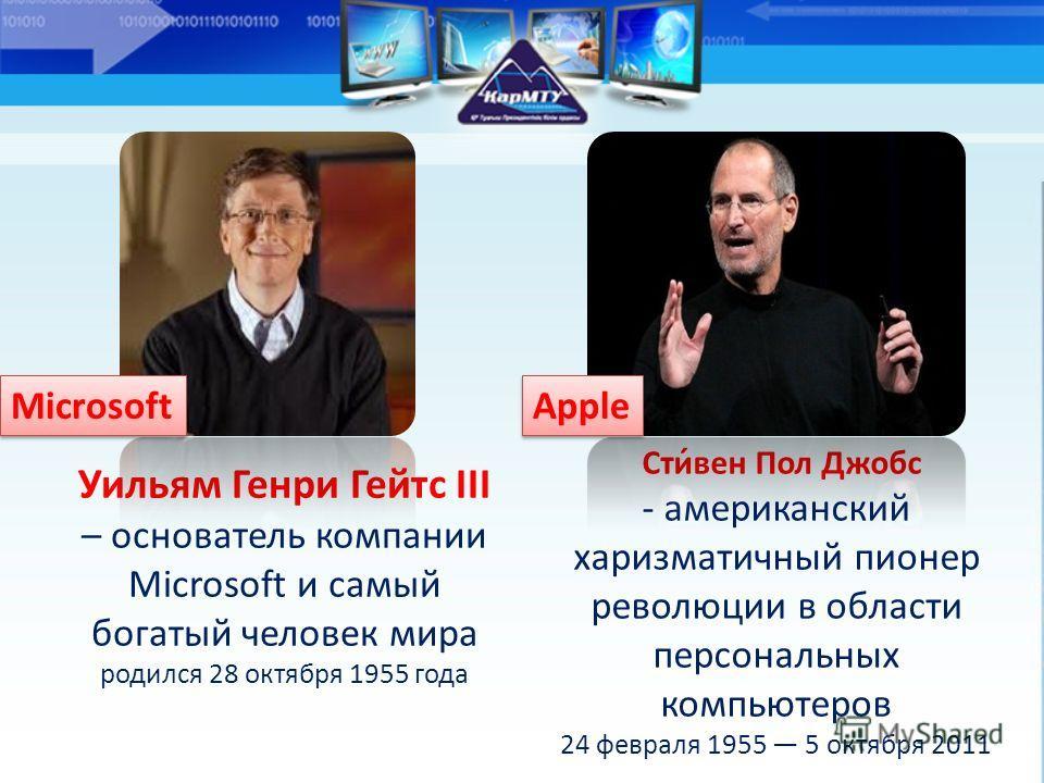 Уильям Генри Гейтс III – основатель компании Microsoft и самый богатый человек мира родился 28 октября 1955 года Сти́вен Пол Джобс - американский харизматичный пионер революции в области персональных компьютеров 24 февраля 1955 5 октября 2011 Microso