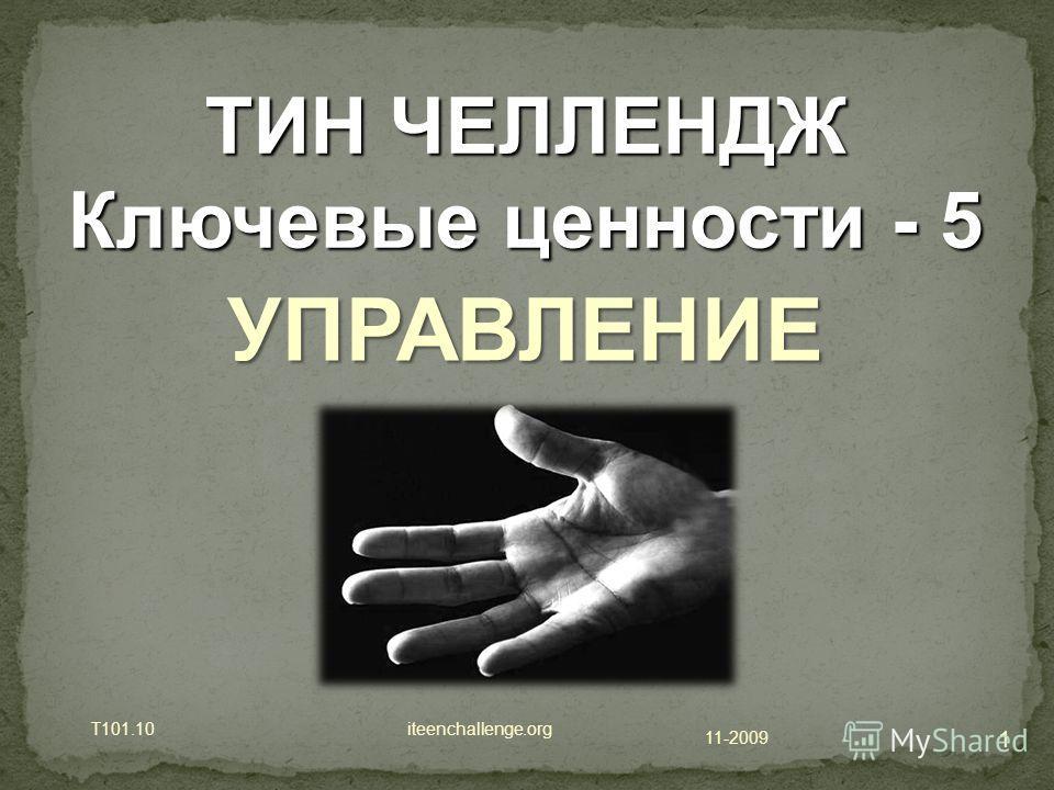 11-2009 T101.10 iteenchallenge.org 1 ТИН ЧЕЛЛЕНДЖ Ключевые ценности - 5 УПРАВЛЕНИЕ