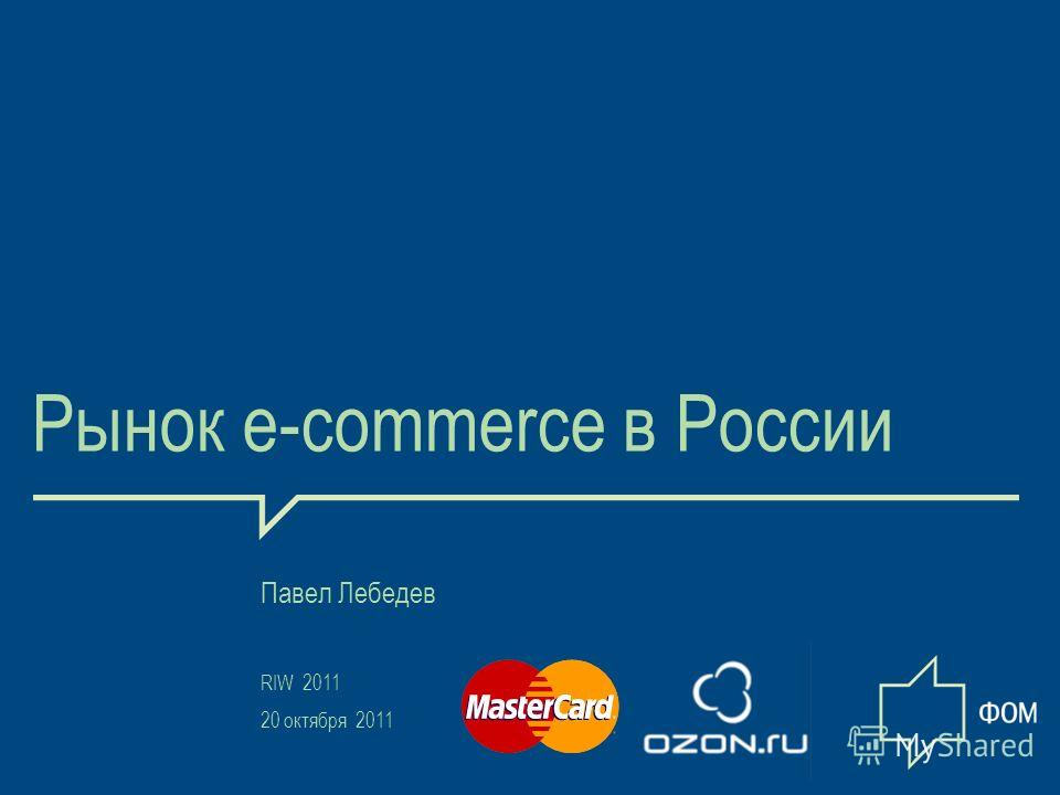 1 Рынок e-commerce в России Павел Лебедев RIW 2011 20 октября 2011