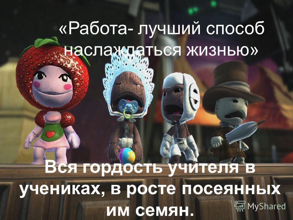 Вся гордость учителя в учениках, в росте посеянных им семян. Дмитрий Иванович Менделеев «Работа- лучший способ наслаждаться жизнью»