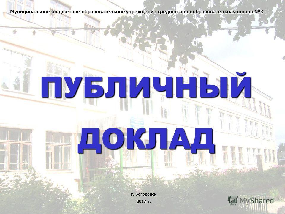 Муниципальное бюджетное образовательное учреждение средняя общеобразовательная школа 3 ПУБЛИЧНЫЙДОКЛАД г. Богородск 2013 г.