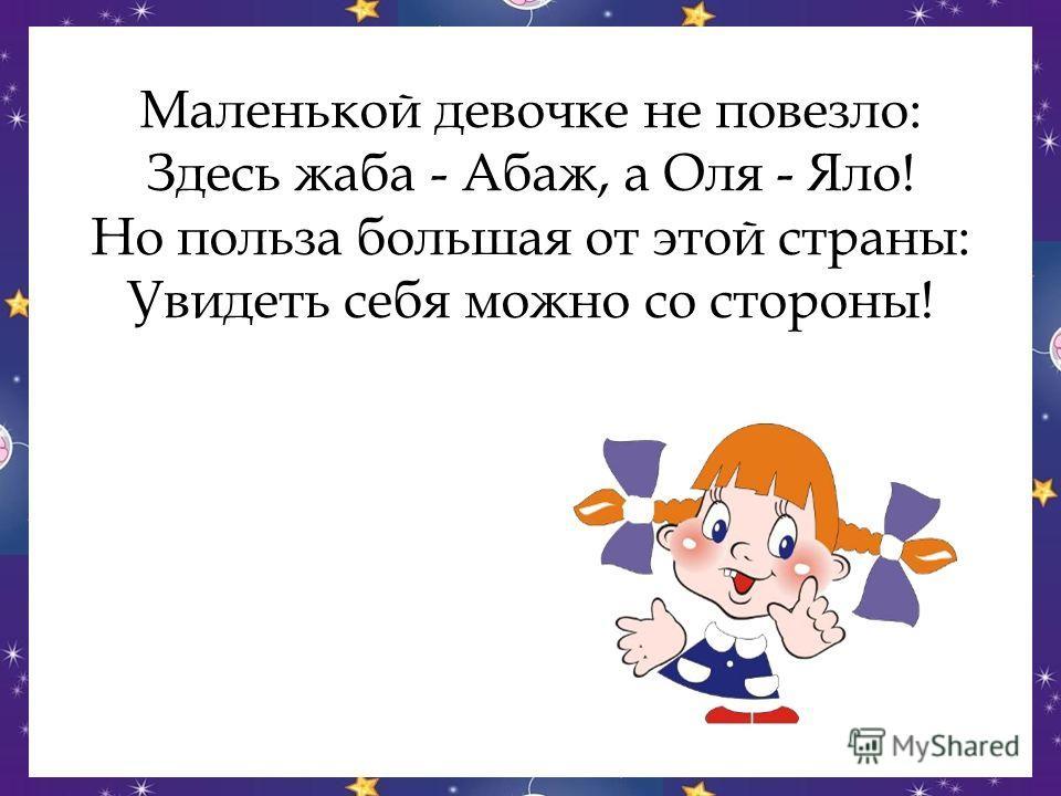 Маленькой девочке не повезло: Здесь жаба - Абаж, а Оля - Яло! Но польза большая от этой страны: Увидеть себя можно со стороны!