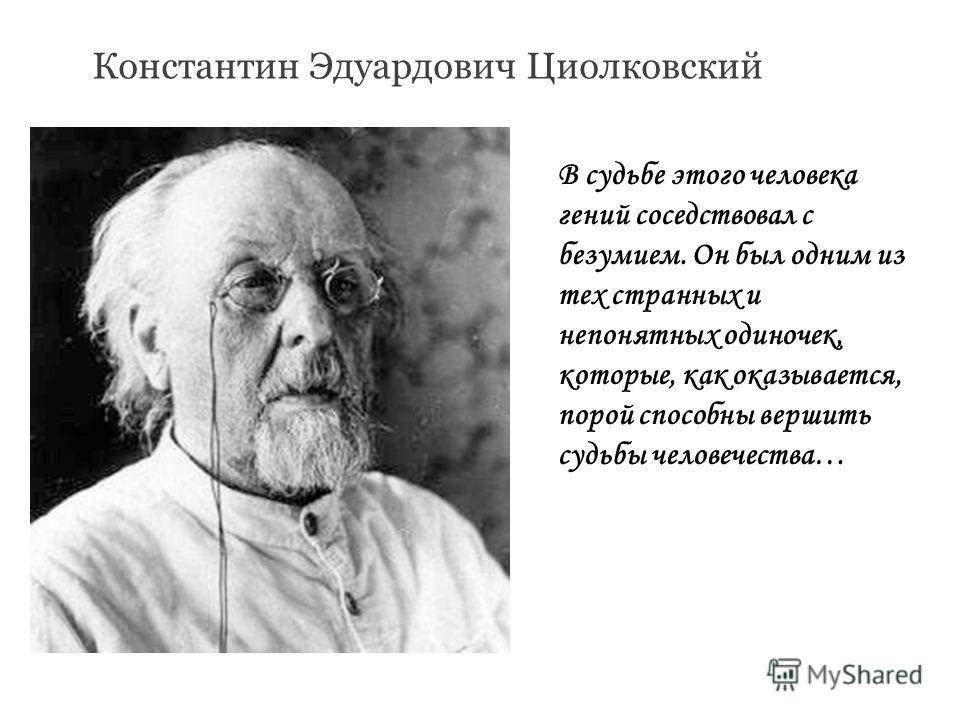 Константин Эдуардович Циолковский В судьбе этого человека гений соседствовал с безумием. Он был одним из тех странных и непонятных одиночек, которые, как оказывается, порой способны вершить судьбы человечества…