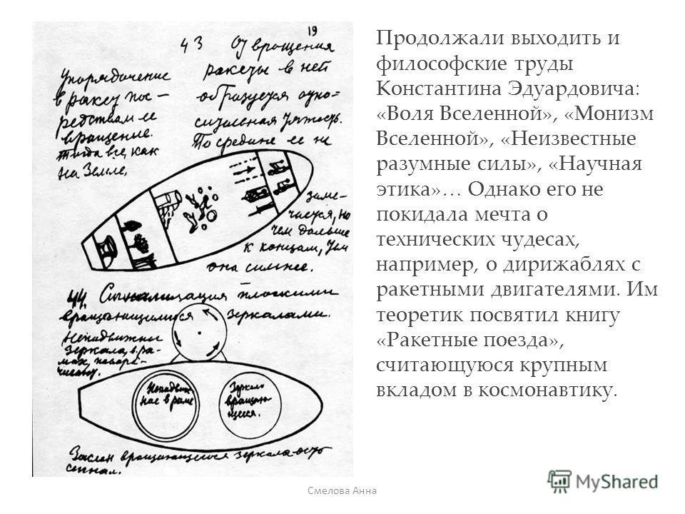 Продолжали выходить и философские труды Константина Эдуардовича: «Воля Вселенной», «Монизм Вселенной», «Неизвестные разумные силы», «Научная этика»… Однако его не покидала мечта о технических чудесах, например, о дирижаблях с ракетными двигателями. И
