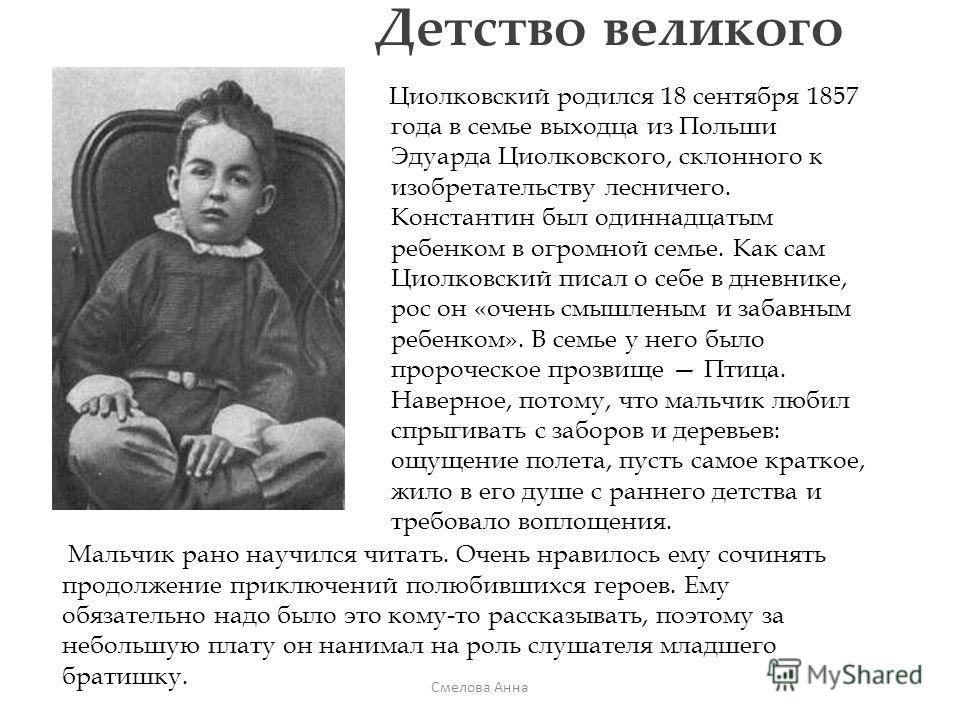 Детство великого Циолковский родился 18 сентября 1857 года в семье выходца из Польши Эдуарда Циолковского, склонного к изобретательству лесничего. Константин был одиннадцатым ребенком в огромной семье. Как сам Циолковский писал о себе в дневнике, рос