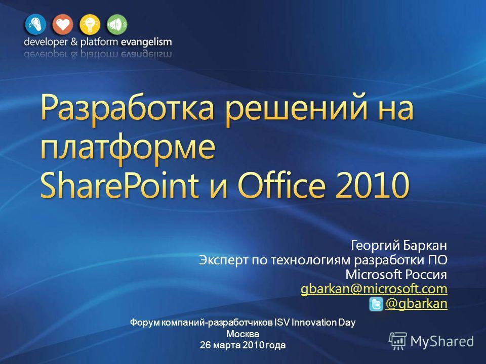 Георгий Баркан Эксперт по технологиям разработки ПО Microsoft Россия gbarkan@microsoft.com @gbarkan Форум компаний-разработчиков ISV Innovation Day Москва 26 марта 2010 года