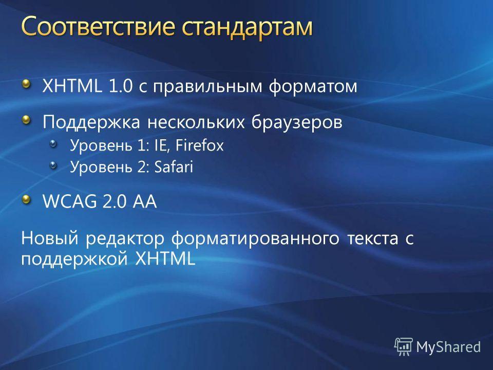 XHTML 1.0 с правильным форматом Поддержка нескольких браузеров Уровень 1: IE, Firefox Уровень 2: Safari WCAG 2.0 AA Новый редактор форматированного текста с поддержкой XHTML