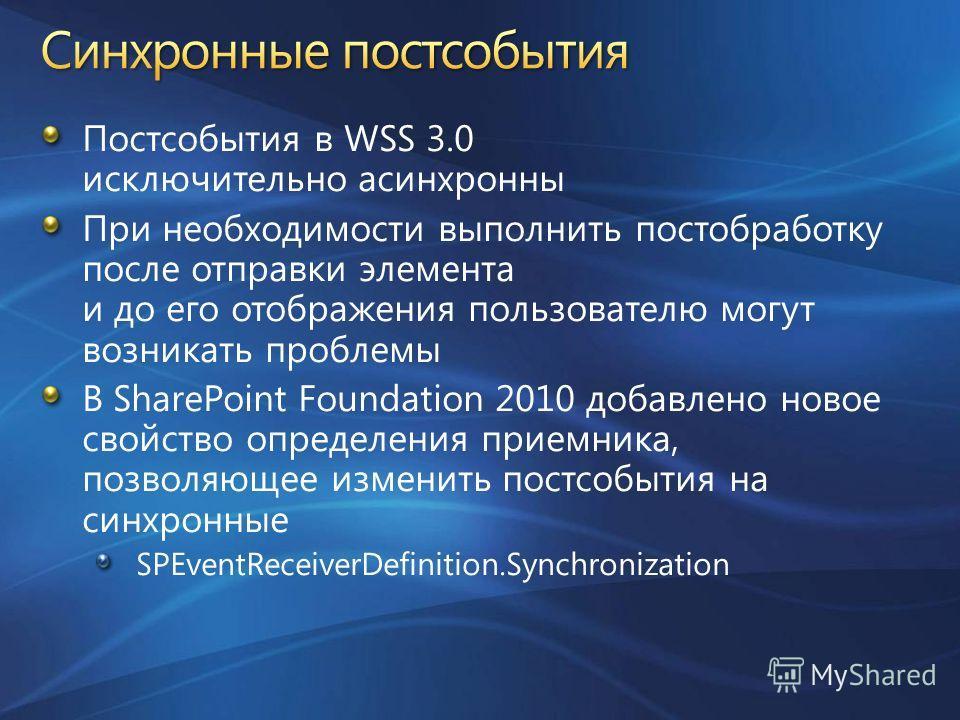 Постсобытия в WSS 3.0 исключительно асинхронны При необходимости выполнить постобработку после отправки элемента и до его отображения пользователю могут возникать проблемы В SharePoint Foundation 2010 добавлено новое свойство определения приемника, п