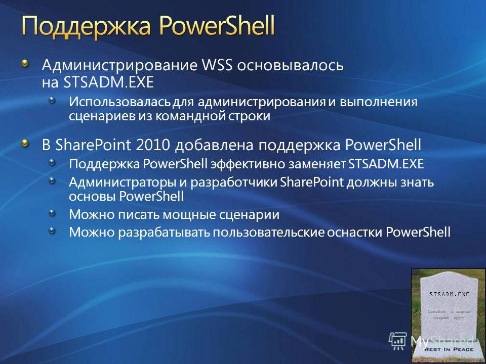 Администрирование WSS основывалось на STSADM.EXE Использовалась для администрирования и выполнения сценариев из командной строки В SharePoint 2010 добавлена поддержка PowerShell Поддержка PowerShell эффективно заменяет STSADM.EXE Администраторы и раз