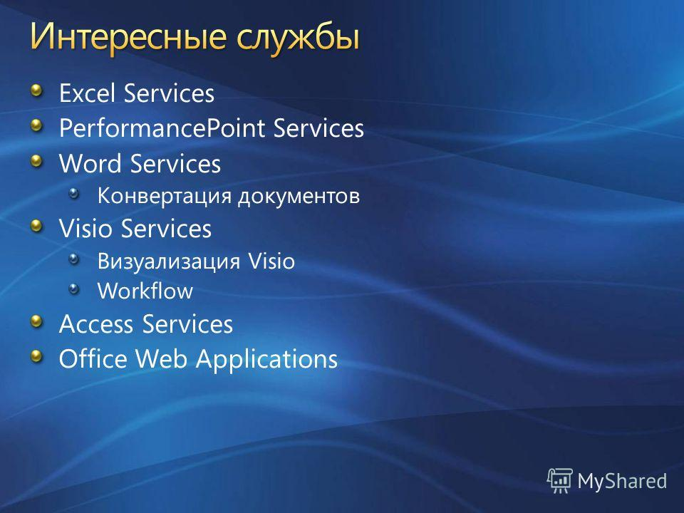 Excel Services PerformancePoint Services Word Services Конвертация документов Visio Services Визуализация Visio Workflow Access Services Office Web Applications