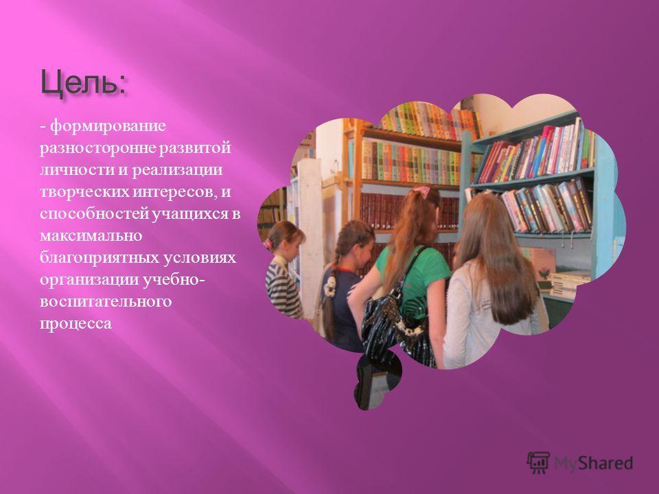 Цель : - формирование разносторонне развитой личности и реализации творческих интересов, и способностей учащихся в максимально благоприятных условиях организации учебно - воспитательного процесса