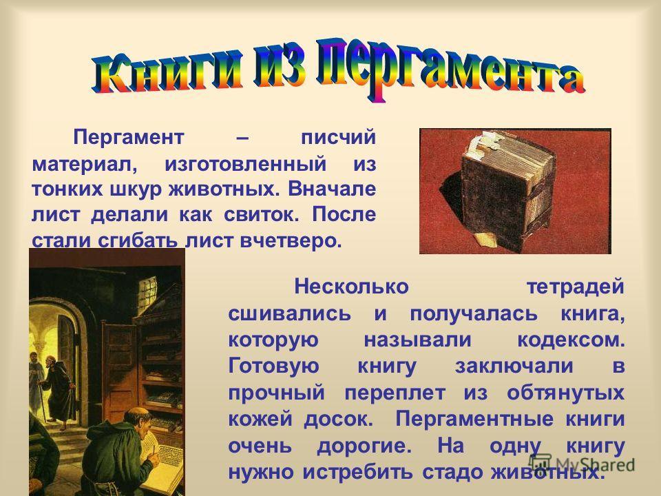 Пергамент – писчий материал, изготовленный из тонких шкур животных. Вначале лист делали как свиток. После стали сгибать лист вчетверо. Несколько тетрадей сшивались и получалась книга, которую называли кодексом. Готовую книгу заключали в прочный переп