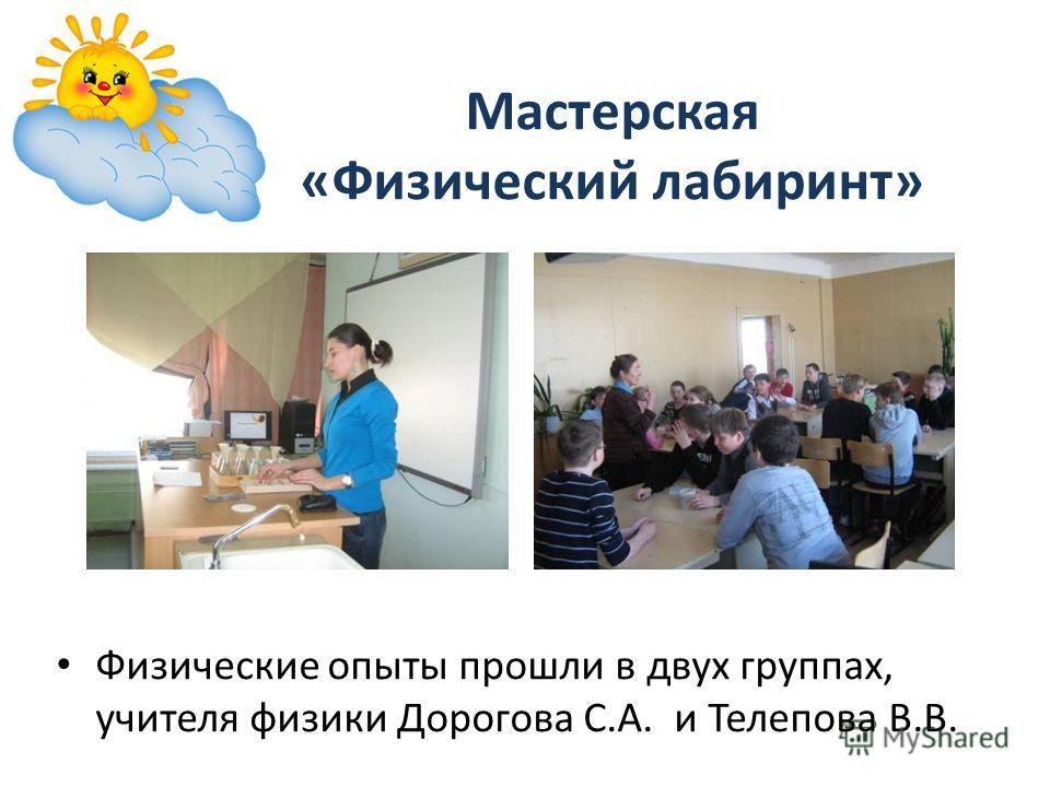 Мастерская «Физический лабиринт» Физические опыты прошли в двух группах, учителя физики Дорогова С.А. и Телепова В.В.