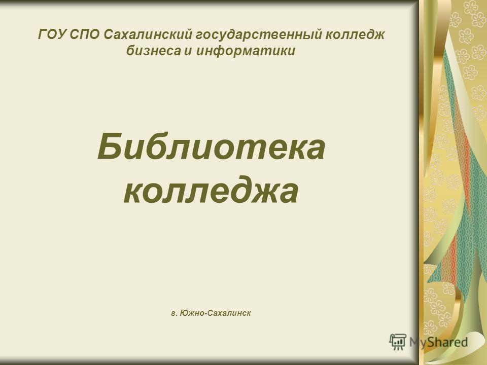 ГОУ СПО Сахалинский государственный колледж бизнеса и информатики Библиотека колледжа г. Южно-Сахалинск