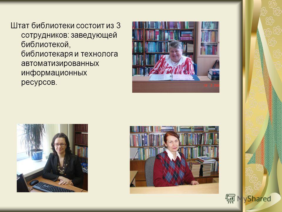 Штат библиотеки состоит из 3 сотрудников: заведующей библиотекой, библиотекаря и технолога автоматизированных информационных ресурсов.