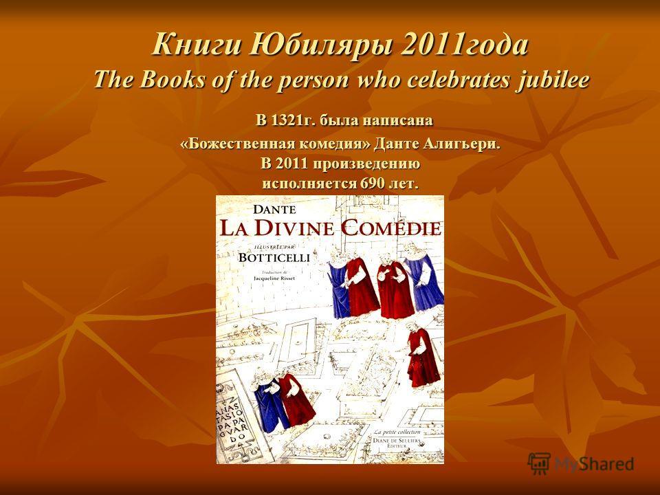 Книги Юбиляры 2011года The Books of the person who celebrates jubilee В 1321г. была написана «Божественная комедия» Данте Алигьери. В 2011 произведению исполняется 690 лет.