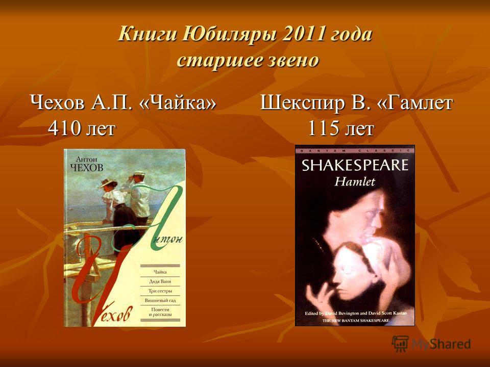 Книги Юбиляры 2011 года старшее звено Чехов А.П. «Чайка» Шекспир В. «Гамлет 410 лет 115 лет