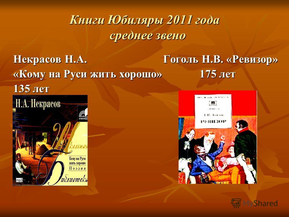 Книги Юбиляры 2011 года среднее звено Некрасов Н.А. Гоголь Н.В. «Ревизор» «Кому на Руси жить хорошо» 175 лет 135 лет