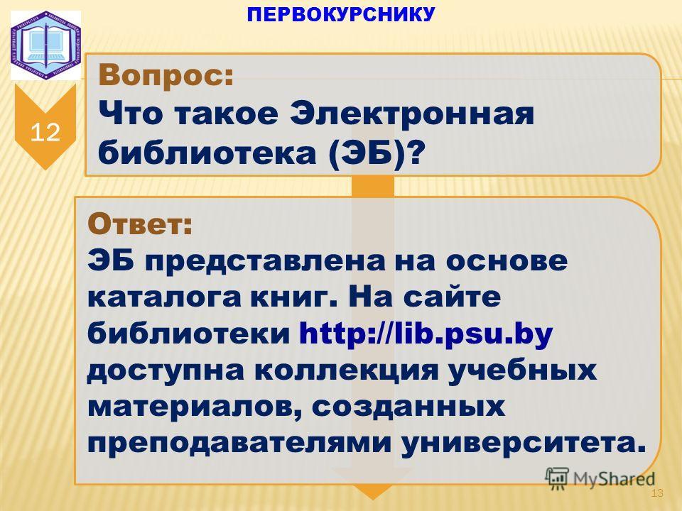13 12 Вопрос: Что такое Электронная библиотека (ЭБ)? Ответ: ЭБ представлена на основе каталога книг. На сайте библиотеки http://lib.psu.by доступна коллекция учебных материалов, созданных преподавателями университета. ПЕРВОКУРСНИКУ