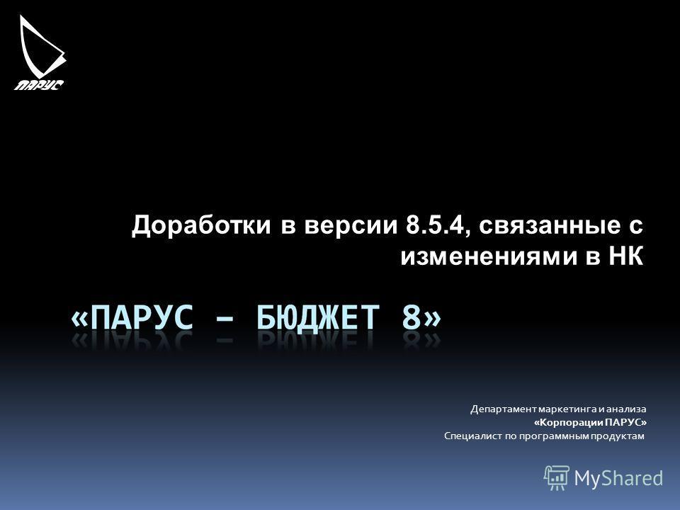 Департамент маркетинга и анализа «Корпорации ПАРУС» Специалист по программным продуктам Доработки в версии 8.5.4, связанные с изменениями в НК