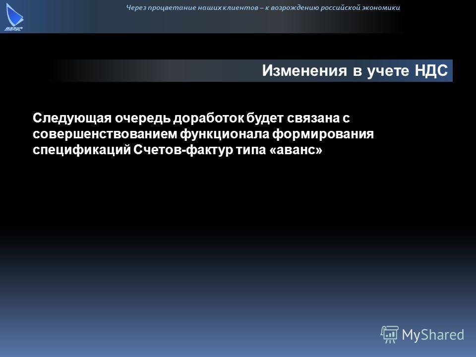 Через процветание наших клиентов – к возрождению российской экономики Изменения в учете НДС Следующая очередь доработок будет связана с совершенствованием функционала формирования спецификаций Счетов-фактур типа «аванс»
