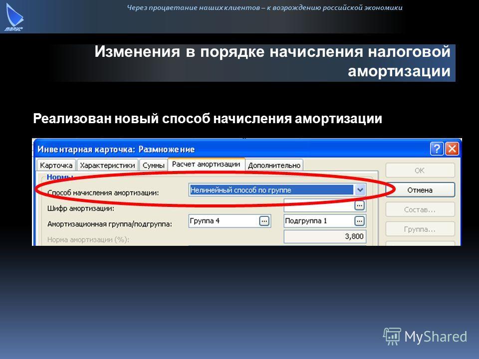 Через процветание наших клиентов – к возрождению российской экономики Изменения в порядке начисления налоговой амортизации Реализован новый способ начисления амортизации
