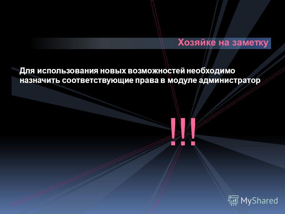 Хозяйке на заметку Для использования новых возможностей необходимо назначить соответствующие права в модуле администратор !!!