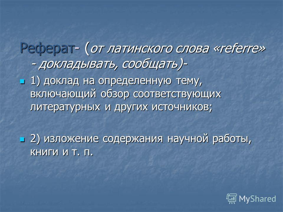 Реферат- ( от латинского слова «referre» - докладывать, сообщать)- 1) доклад на определенную тему, включающий обзор соответствующих литературных и других источников; 1) доклад на определенную тему, включающий обзор соответствующих литературных и друг