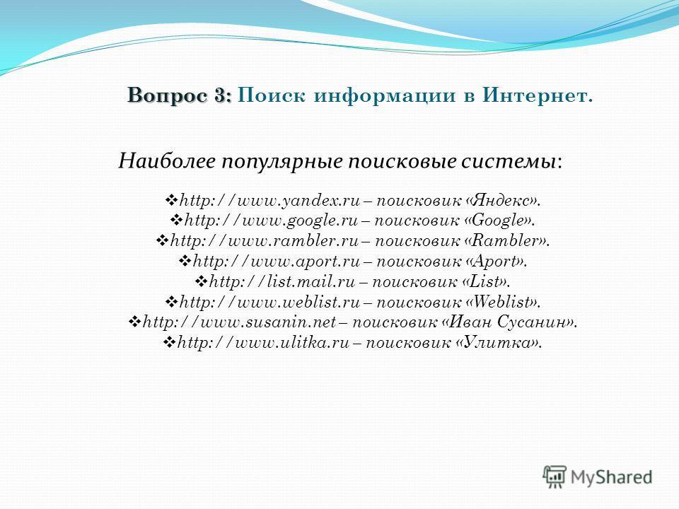 Вопрос 3: Вопрос 3: Поиск информации в Интернет. Наиболее популярные поисковые системы: http://www.yandex.ru – поисковик «Яндекс». http://www.google.ru – поисковик «Google». http://www.rambler.ru – поисковик «Rambler». http://www.aport.ru – поисковик