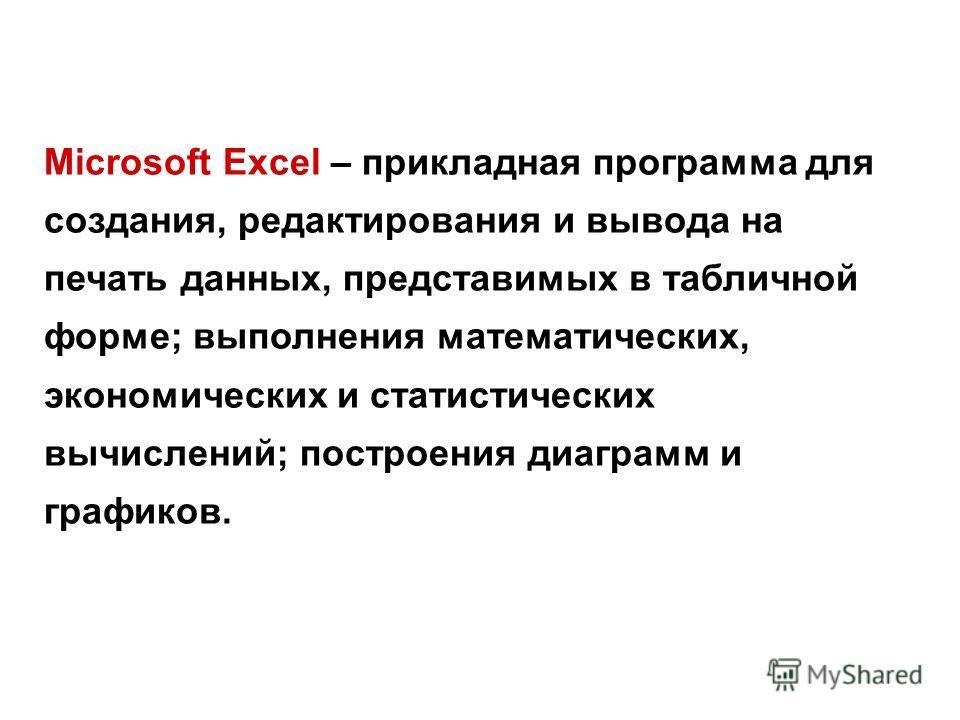 Microsoft Excel – прикладная программа для создания, редактирования и вывода на печать данных, представимых в табличной форме; выполнения математических, экономических и статистических вычислений; построения диаграмм и графиков.