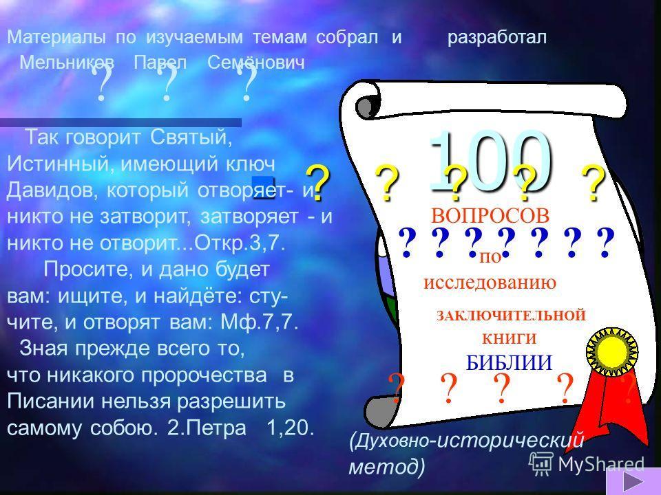 100 ВОПРОСОВ по исследованию ЗАКЛЮЧИТЕЛЬНОЙ книги БИБЛИИ ? ? ? ? ? ? ? ? ? ? ? ? ? ? ? ? ? ? ? ? ? Так говорит Святый, Истинный, имеющий ключ Давидов, который отворяет- и никто не затворит, затворяет - и никто не отворит...Откр.3,7. Просите, и дано б
