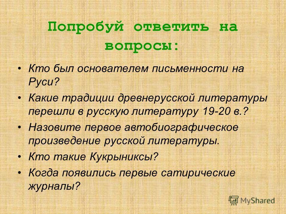 Попробуй ответить на вопросы: Кто был основателем письменности на Руси? Какие традиции древнерусской литературы перешли в русскую литературу 19-20 в.? Назовите первое автобиографическое произведение русской литературы. Кто такие Кукрыниксы? Когда поя