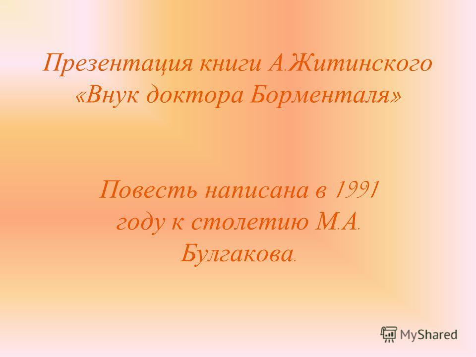 Презентация книги А. Житинского « Внук доктора Борменталя » Повесть написана в 1991 году к столетию М. А. Булгакова.