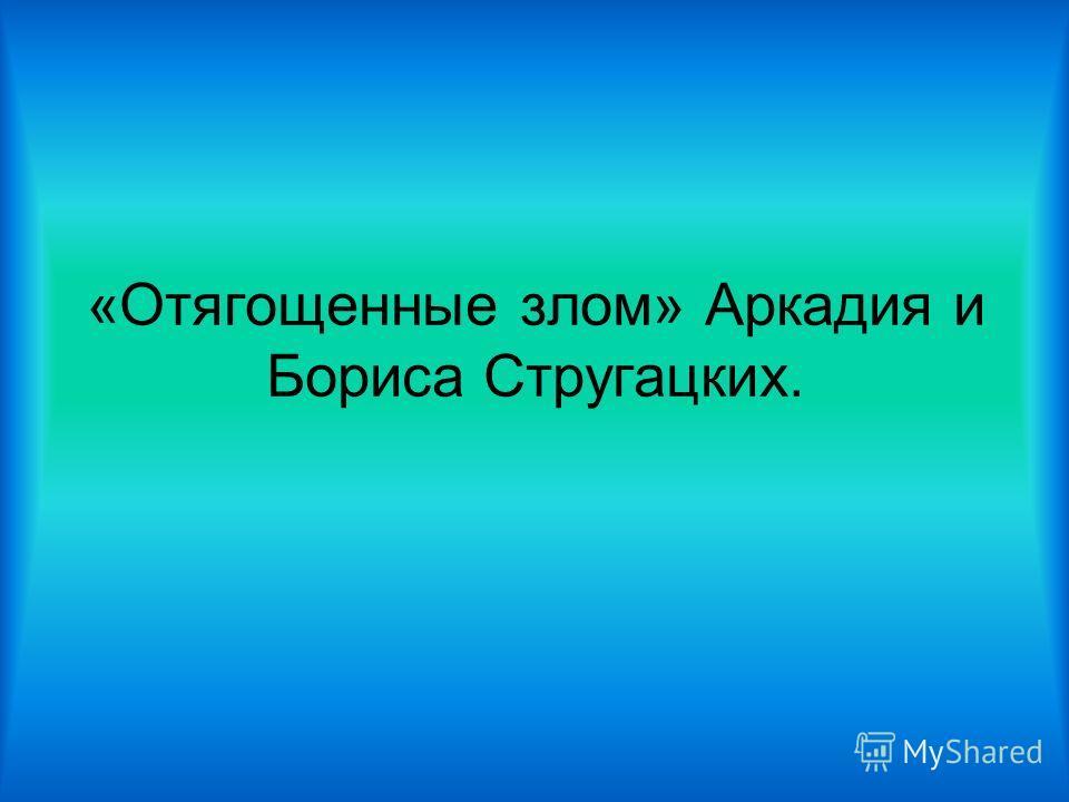 «Отягощенные злом» Аркадия и Бориса Стругацких.
