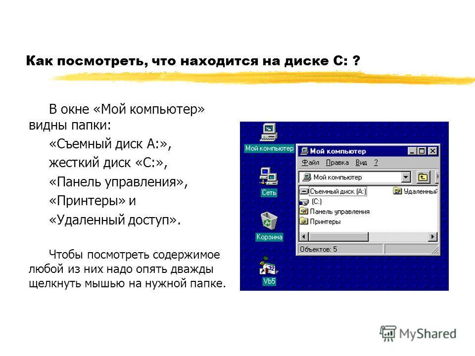 Как посмотреть, что находится на диске С: ? В окне «Мой компьютер» видны папки: «Съемный диск А:», жесткий диск «С:», «Панель управления», «Принтеры» и «Удаленный доступ». Чтобы посмотреть содержимое любой из них надо опять дважды щелкнуть мышью на н