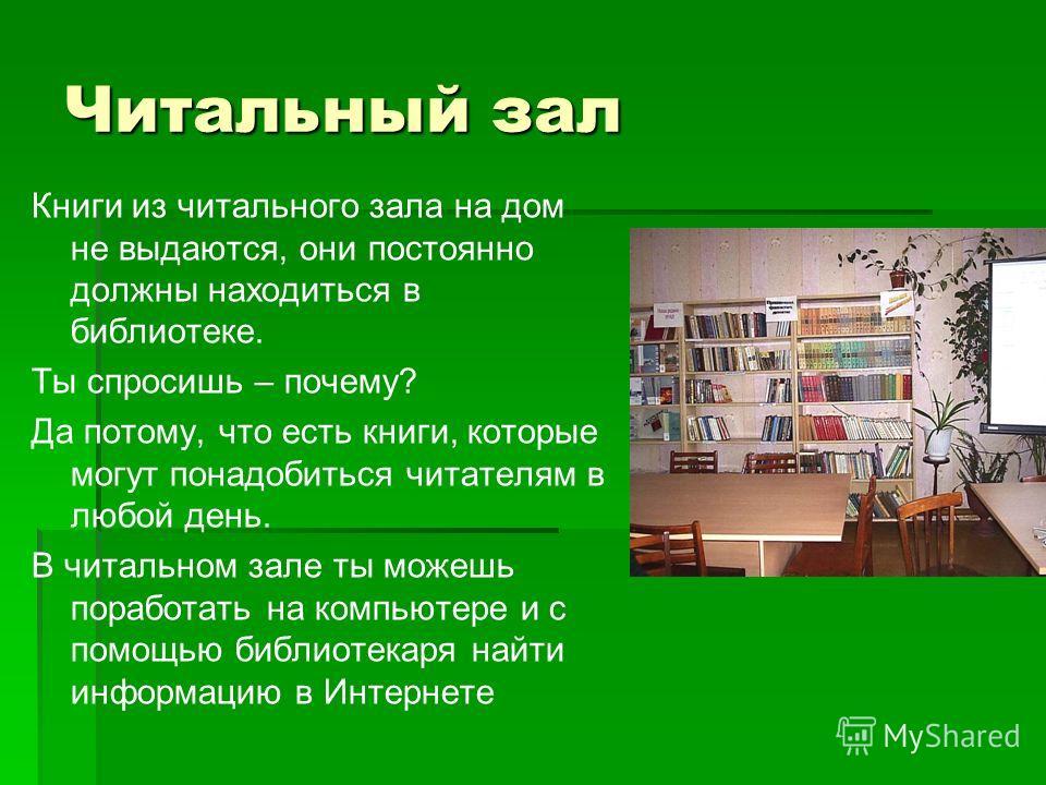 Читальный зал Книги из читального зала на дом не выдаются, они постоянно должны находиться в библиотеке. Ты спросишь – почему? Да потому, что есть книги, которые могут понадобиться читателям в любой день. В читальном зале ты можешь поработать на комп