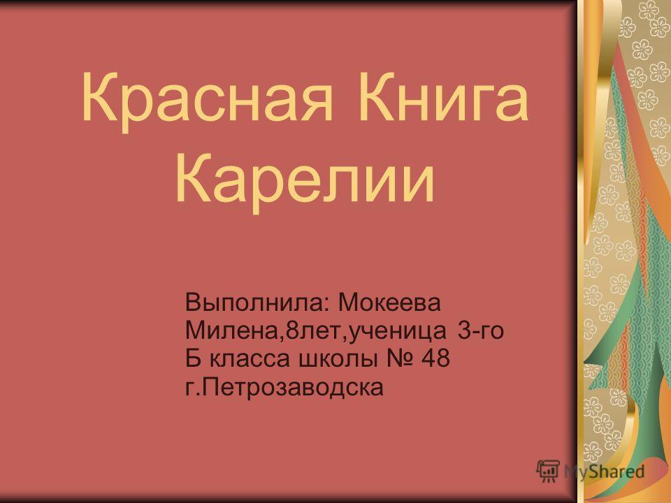 Красная Книга Карелии Выполнила: Мокеева Милена,8лет,ученица 3-го Б класса школы 48 г.Петрозаводска