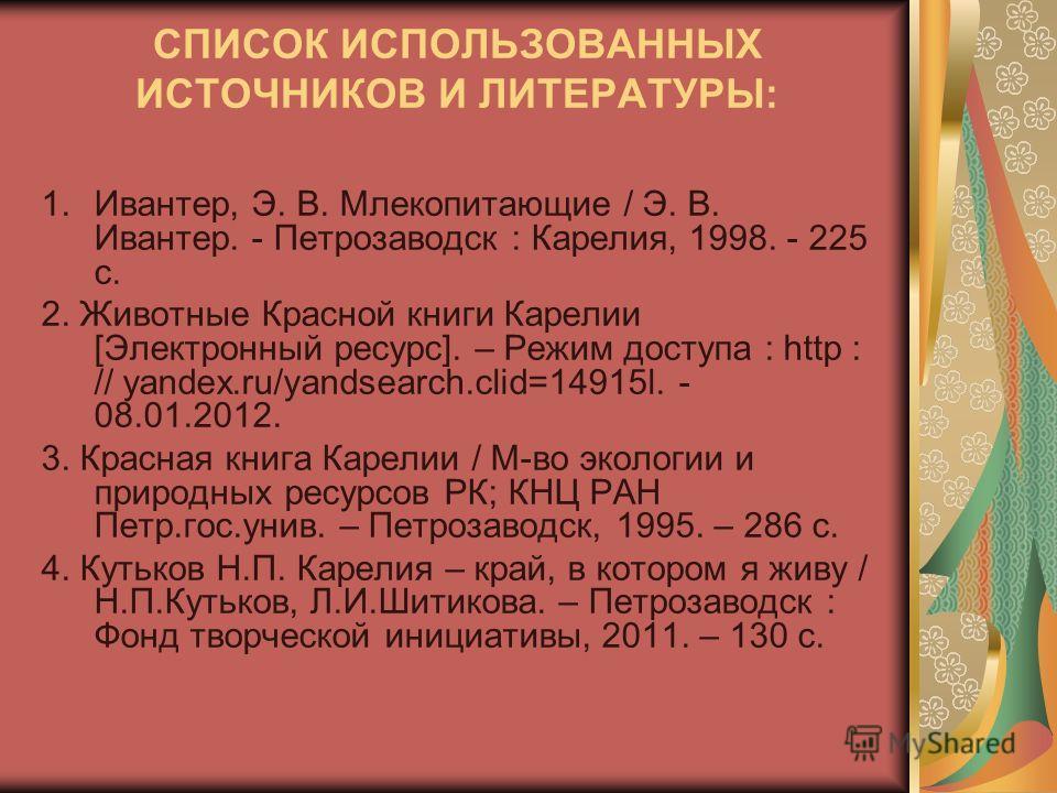 СПИСОК ИСПОЛЬЗОВАННЫХ ИСТОЧНИКОВ И ЛИТЕРАТУРЫ: 1.Ивантер, Э. В. Млекопитающие / Э. В. Ивантер. - Петрозаводск : Карелия, 1998. - 225 с. 2. Животные Красной книги Карелии [Электронный ресурс]. – Режим доступа : http : // yandex.ru/yandsearch.clid=1491