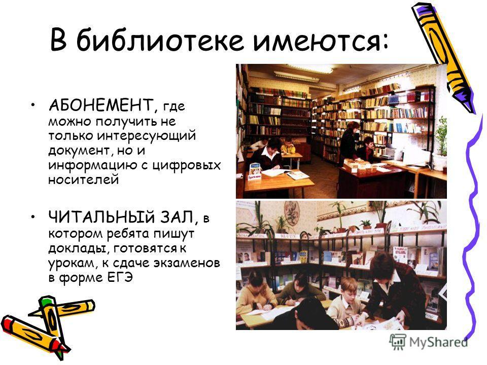 В библиотеке имеются: АБОНЕМЕНТ, где можно получить не только интересующий документ, но и информацию с цифровых носителей ЧИТАЛЬНЫй ЗАЛ, в котором ребята пишут доклады, готовятся к урокам, к сдаче экзаменов в форме ЕГЭ
