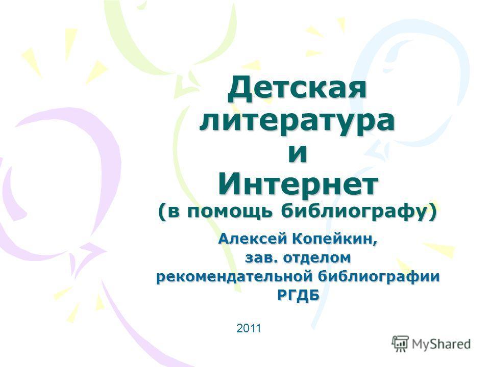 Детская литература и Интернет (в помощь библиографу) Алексей Копейкин, зав. отделом рекомендательной библиографии РГДБ 2011
