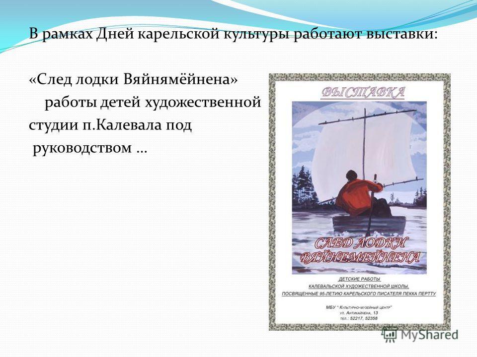 В рамках Дней карельской культуры работают выставки: «След лодки Вяйнямёйнена» работы детей художественной студии п.Калевала под руководством …