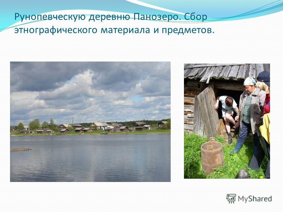 Рунопевческую деревню Панозеро. Сбор этнографического материала и предметов.