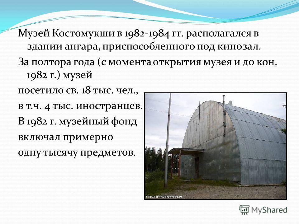 Музей Костомукши в 1982-1984 гг. располагался в здании ангара, приспособленного под кинозал. За полтора года (с момента открытия музея и до кон. 1982 г.) музей посетило св. 18 тыс. чел., в т.ч. 4 тыс. иностранцев. В 1982 г. музейный фонд включал прим