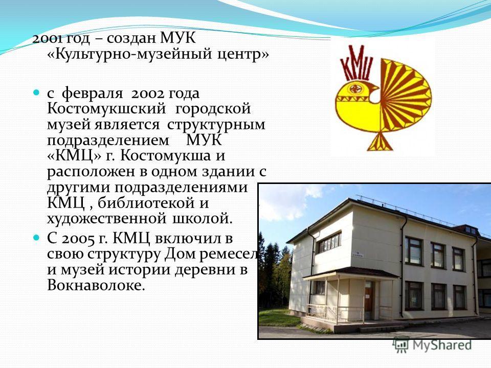 2001 год – создан МУК «Культурно-музейный центр» с февраля 2002 года Костомукшский городской музей является структурным подразделением МУК «КМЦ» г. Костомукша и расположен в одном здании с другими подразделениями КМЦ, библиотекой и художественной шко