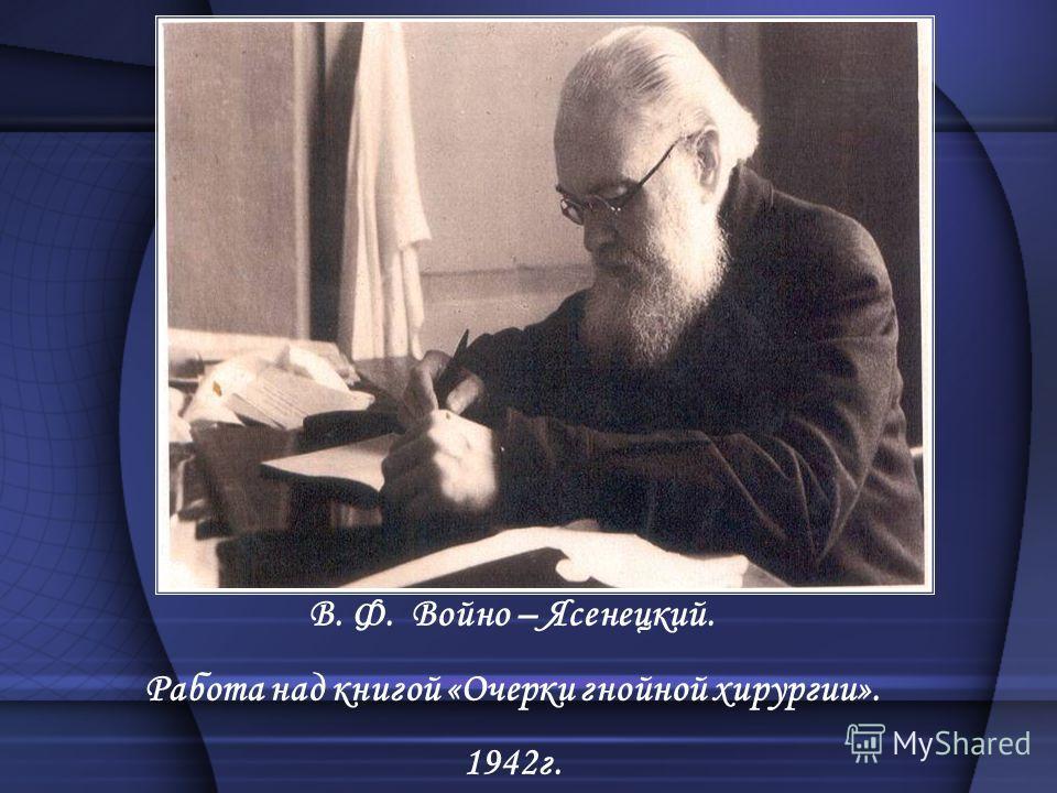 В. Ф. Войно – Ясенецкий. Работа над книгой «Очерки гнойной хирургии». 1942г.