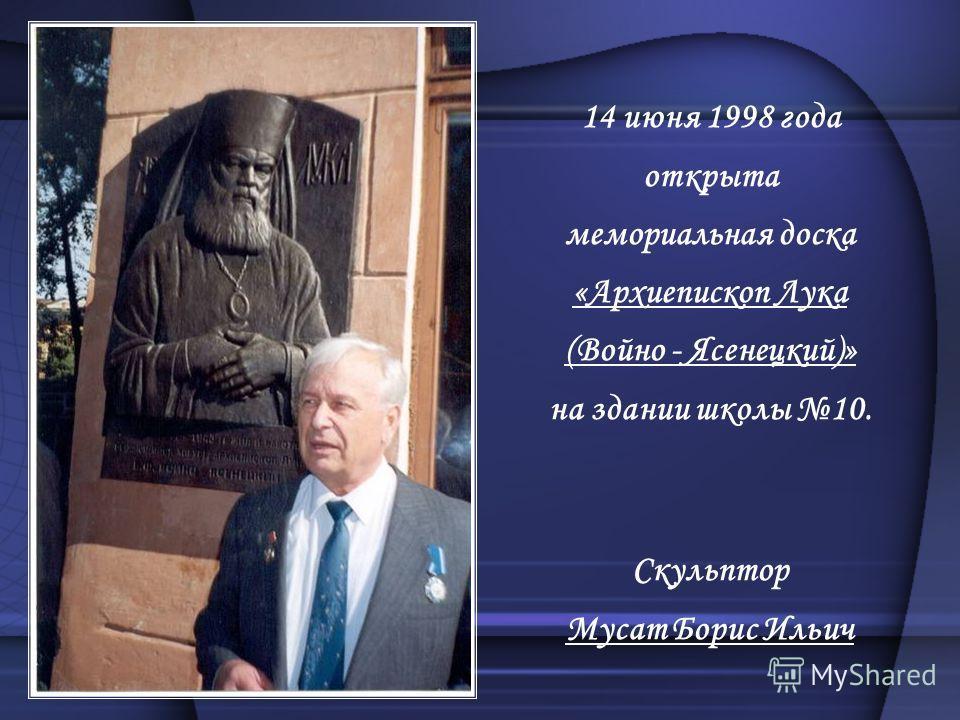 14 июня 1998 года открыта мемориальная доска «Архиепископ Лука (Войно - Ясенецкий)» на здании школы 10. Скульптор Мусат Борис Ильич